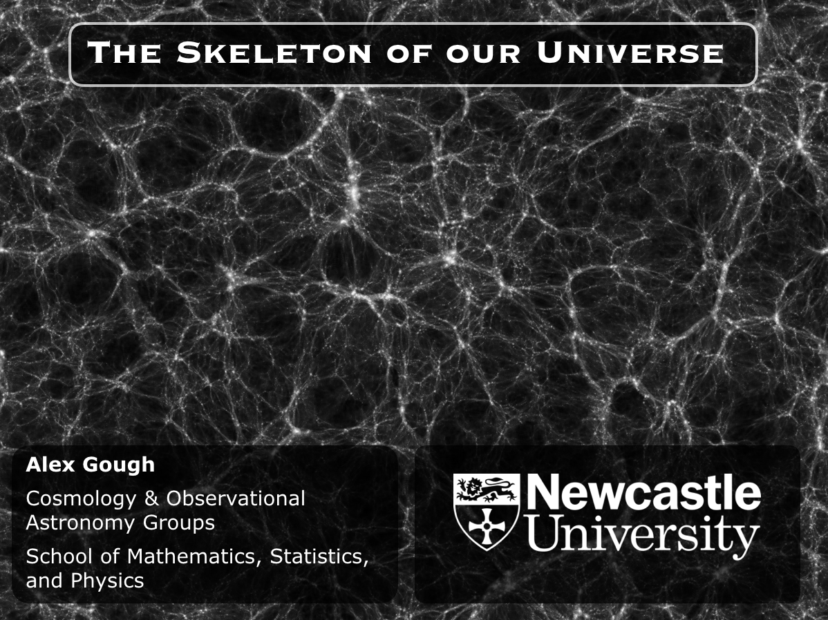 """The title slide from my talk """"The Skeleton of our Universe"""". It shows the filaments of the cosmic web in the background. The text reads: The Skeleton of Our Universe. Alex Gough. Cosmology & Observational Astronomy Groups. School of Mathematics, Statistics, and Physics, Newcastle University."""